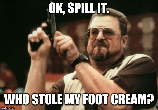 Am I The Only One Around Here |  OK, SPILL IT. WHO STOLE MY FOOT CREAM? | image tagged in memes,am i the only one around here | made w/ Imgflip meme maker