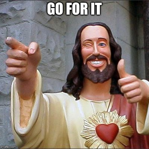 Buddy Christ Meme | GO FOR IT | image tagged in memes,buddy christ | made w/ Imgflip meme maker