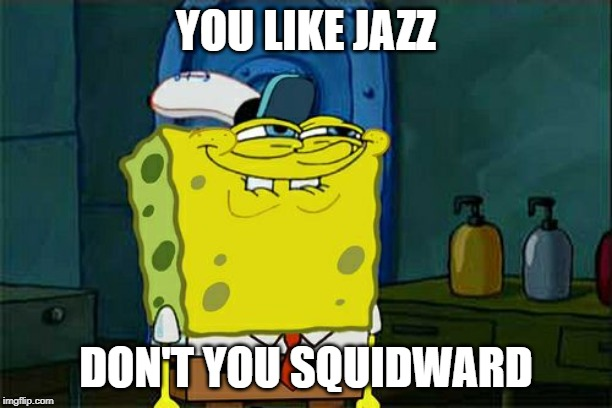 Dont You Squidward Meme | YOU LIKE JAZZ DON'T YOU SQUIDWARD | image tagged in memes,dont you squidward | made w/ Imgflip meme maker