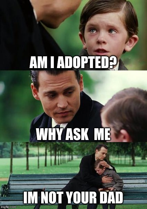 Finding Neverland | AM I ADOPTED? WHY ASK  ME IM NOT YOUR DAD | image tagged in memes,finding neverland | made w/ Imgflip meme maker