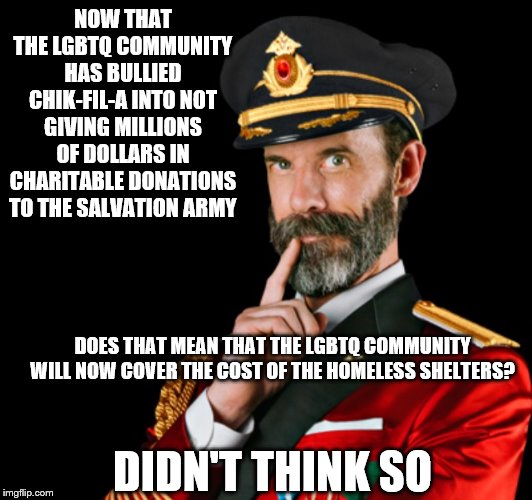 lgbtq hypocrisy:  The Salvation Army has sheltered, fed and dressed thousands of homeless LGBTQ | NOW THAT THE LGBTQ COMMUNITY HAS BULLIED CHIK-FIL-A INTO NOT GIVING MILLIONS OF DOLLARS IN CHARITABLE DONATIONS TO THE SALVATION ARMY DOES T | image tagged in captain obvious,chik-fil-a,salvation army,lgbtq,woke is broke | made w/ Imgflip meme maker