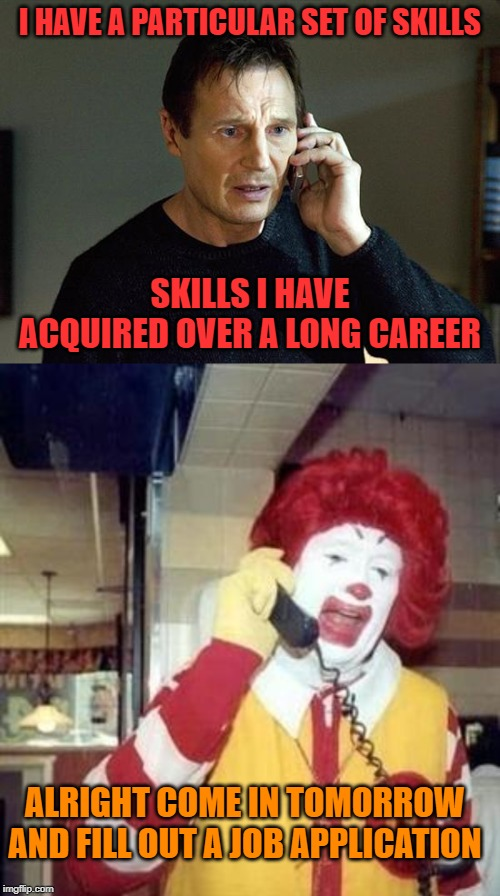 Taken your order | I HAVE A PARTICULAR SET OF SKILLS SKILLS I HAVE ACQUIRED OVER A LONG CAREER ALRIGHT COME IN TOMORROW AND FILL OUT A JOB APPLICATION | image tagged in ronald mcdonald temp,memes,liam neeson taken 2,funny,burgers | made w/ Imgflip meme maker