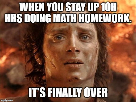 It's Finally Over | WHEN YOU STAY UP 10H HRS DOING MATH HOMEWORK. IT'S FINALLY OVER | image tagged in memes,its finally over | made w/ Imgflip meme maker