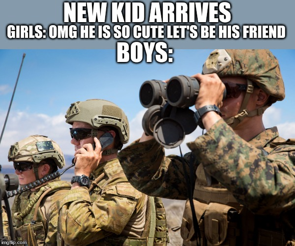 USMC Australian Army Soldiers Radio binoculars lookout |  GIRLS: OMG HE IS SO CUTE LET'S BE HIS FRIEND; NEW KID ARRIVES; BOYS: | image tagged in usmc australian army soldiers radio binoculars lookout | made w/ Imgflip meme maker