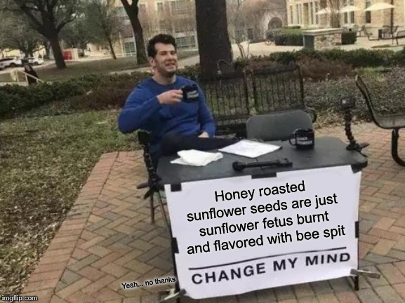 Change My Mind Meme | Honey roasted sunflower seeds are just sunflower fetus burnt and flavored with bee spit Yeah... no thanks | image tagged in memes,change my mind | made w/ Imgflip meme maker
