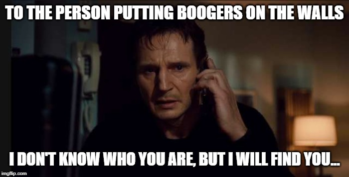 Booger Man |  TO THE PERSON PUTTING BOOGERS ON THE WALLS; I DON'T KNOW WHO YOU ARE, BUT I WILL FIND YOU... | image tagged in liam neeson,liam neeson taken,taken,boogers | made w/ Imgflip meme maker