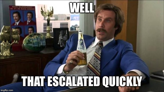 Ron Burgundy | WELL THAT ESCALATED QUICKLY | image tagged in ron burgundy | made w/ Imgflip meme maker