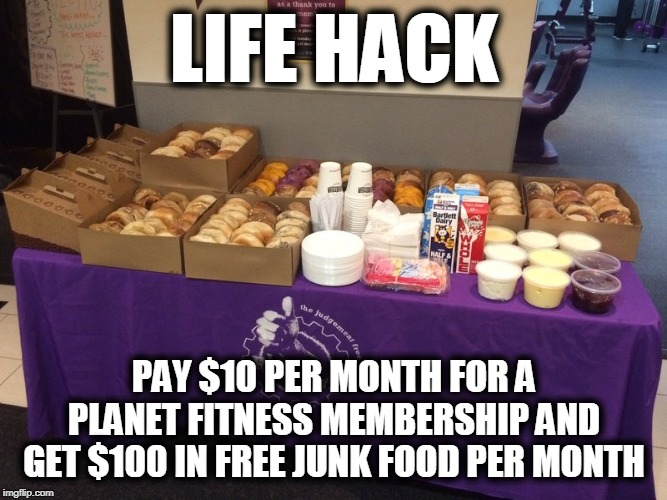 LIFE HACK PAY $10 PER MONTH FOR A PLANET FITNESS MEMBERSHIP AND GET $100 IN FREE JUNK FOOD PER MONTH | image tagged in planet fitness,junk food,life hack | made w/ Imgflip meme maker