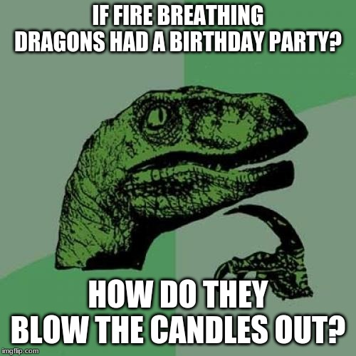 I tried to make it different from the other versions. | IF FIRE BREATHING DRAGONS HAD A BIRTHDAY PARTY? HOW DO THEY BLOW THE CANDLES OUT? | image tagged in memes,philosoraptor,birthday,candles,dragons,fire | made w/ Imgflip meme maker
