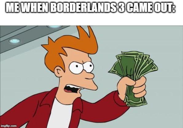 Shut Up And Take My Money Fry | ME WHEN BORDERLANDS 3 CAME OUT: | image tagged in memes,shut up and take my money fry | made w/ Imgflip meme maker