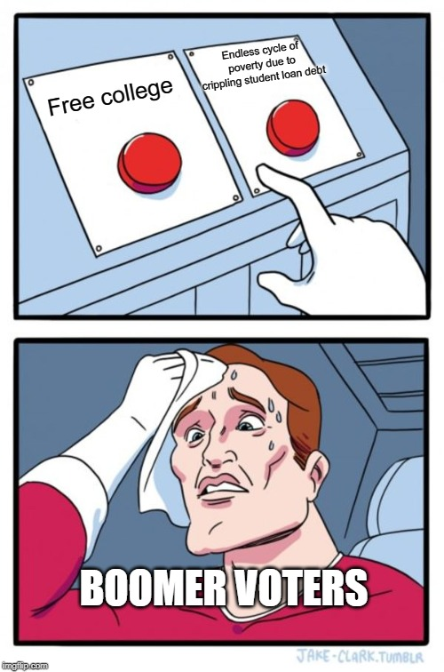Two Buttons |  Endless cycle of poverty due to crippling student loan debt; Free college; BOOMER VOTERS | image tagged in memes,two buttons | made w/ Imgflip meme maker