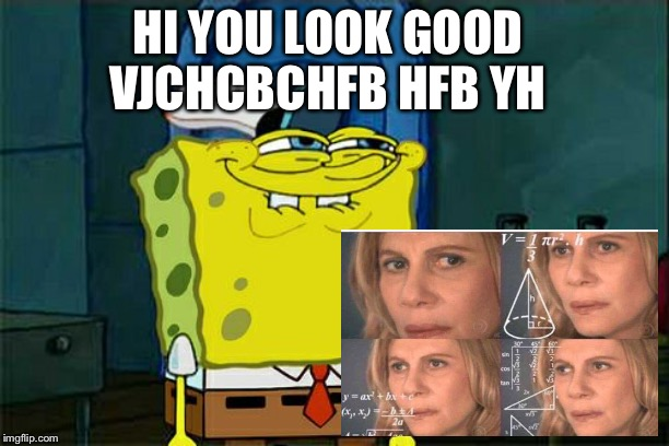 Dont You Squidward Meme | HI YOU LOOK GOOD VJCHCBCHFB HFB YH | image tagged in memes,dont you squidward | made w/ Imgflip meme maker