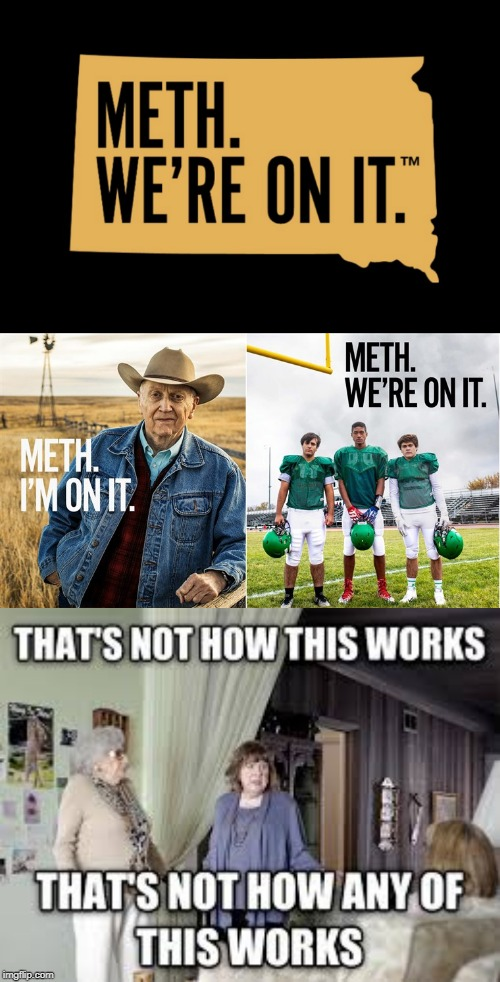 I present to you South Dakota's new anti-meth ad campaign...that's methed up! | SOUTH DAKOTA'S NEW ANTI-METH AD CAMPAIGN | image tagged in that's not how this works,south dakota,meth,public service announcement,campaign,memes | made w/ Imgflip meme maker