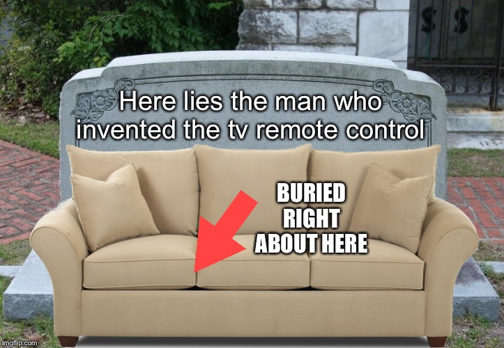 No control over death. Maybe it's just like changing the channel? | Here lies the man who invented the tv remote control BURIED RIGHT ABOUT HERE | image tagged in memes,death,blank gravestone,sofa,random,captain picard wtf | made w/ Imgflip meme maker