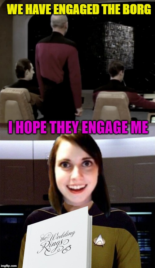 Prepare to engage |  WE HAVE ENGAGED THE BORG; I HOPE THEY ENGAGE ME | image tagged in funny memes,star trek the next generation,overly attached girlfriend,marriage,the borg | made w/ Imgflip meme maker