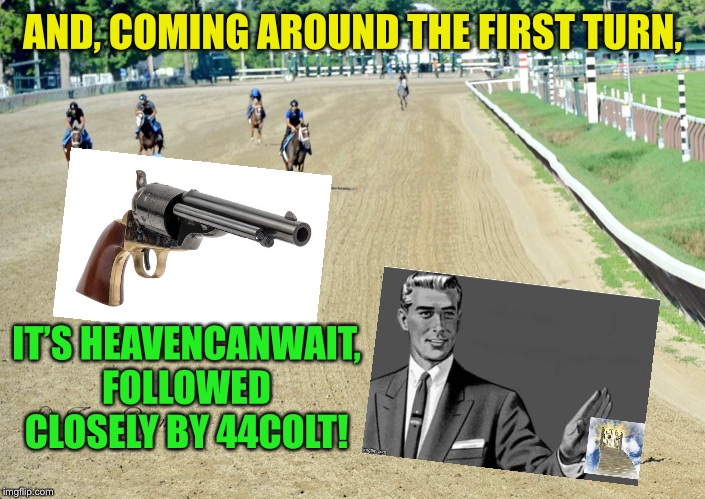 Comin' up around the bend! - A 44colt vs Heavencanwait event. Nov. 16 until...whenever ;) |  AND, COMING AROUND THE FIRST TURN, IT'S HEAVENCANWAIT, FOLLOWED CLOSELY BY 44COLT! | image tagged in heavencanwait,44colt,race,one million points | made w/ Imgflip meme maker