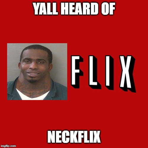 Goddam you Netflix! |  YALL HEARD OF; NECKFLIX | image tagged in goddam you netflix | made w/ Imgflip meme maker