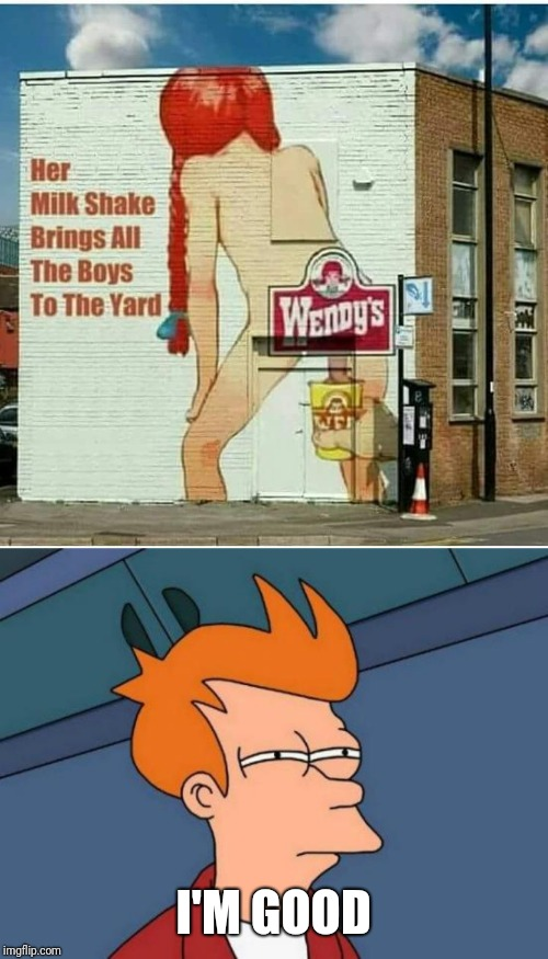 Oh my..... |  I'M GOOD | image tagged in futurama fry,wendy's | made w/ Imgflip meme maker
