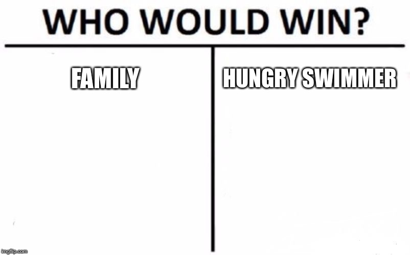 Who Would Win? Meme | FAMILY HUNGRY SWIMMER | image tagged in memes,who would win | made w/ Imgflip meme maker