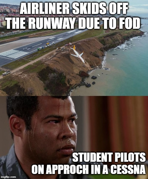 AIRLINER SKIDS OFF THE RUNWAY DUE TO FOD STUDENT PILOTS ON APPROCH IN A CESSNA | image tagged in sweating bullets,767 skidded off runway at trabzon airport | made w/ Imgflip meme maker