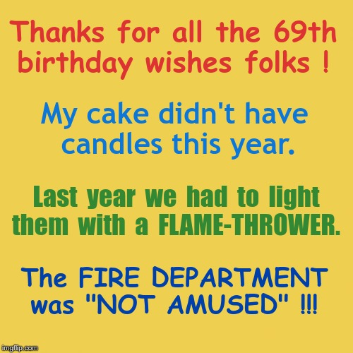 Yay!  It's My BIRTHDAY! | Thanks for all the 69th  birthday wishes folks ! My cake didn't have  candles this year. Last  year  we  had  to  light them  with  a  FLAME | image tagged in yellow background,birthdays,memes,rick75230 | made w/ Imgflip meme maker