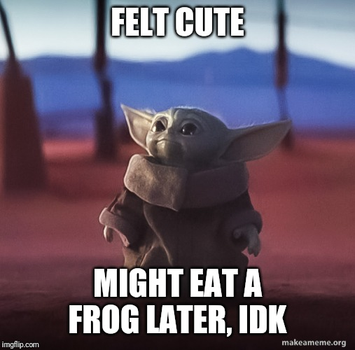 Baby yoda |  FELT CUTE; MIGHT EAT A FROG LATER, IDK | image tagged in baby yoda | made w/ Imgflip meme maker