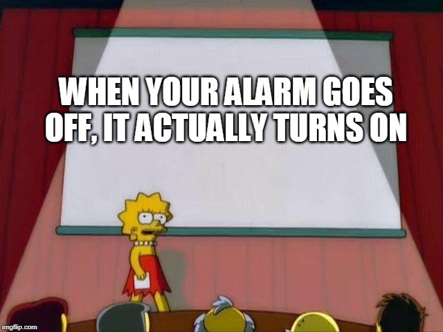 Lisa Simpson's Presentation |  WHEN YOUR ALARM GOES OFF, IT ACTUALLY TURNS ON | image tagged in lisa simpson's presentation | made w/ Imgflip meme maker
