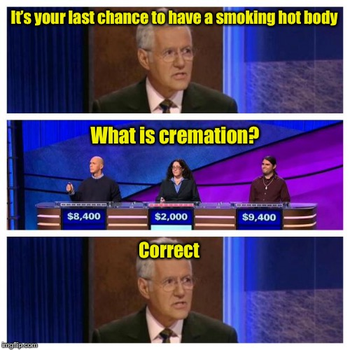 Jeopardy | It's your last chance to have a smoking hot body Correct What is cremation? | image tagged in jeopardy | made w/ Imgflip meme maker