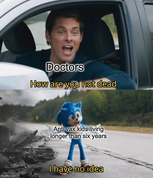 My reactions to seeing an anti vaxxer older than 6 years |  Doctors; Anti vax kids living longer than six years | image tagged in sonic i have no idea,anti vax,doctors,sonic movie | made w/ Imgflip meme maker