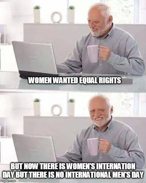 Hide the Pain Harold Meme |  WOMEN WANTED EQUAL RIGHTS; BUT NOW THERE IS WOMEN'S INTERNATION DAY BUT THERE IS NO INTERNATIONAL MEN'S DAY | image tagged in memes,hide the pain harold | made w/ Imgflip meme maker