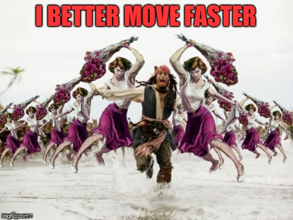 Jack Sparrow Beaten With Roses | I BETTER MOVE FASTER | image tagged in jack sparrow beaten with roses | made w/ Imgflip meme maker