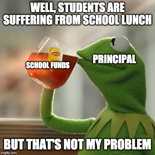 But Thats None Of My Business Meme | WELL, STUDENTS ARE SUFFERING FROM SCHOOL LUNCH BUT THAT'S NOT MY PROBLEM PRINCIPAL SCHOOL FUNDS | image tagged in memes,but thats none of my business,kermit the frog | made w/ Imgflip meme maker