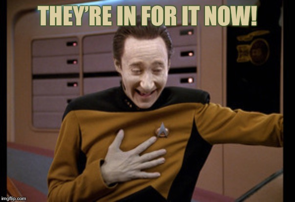 star trek tng data laugh | THEY'RE IN FOR IT NOW! | image tagged in star trek tng data laugh | made w/ Imgflip meme maker