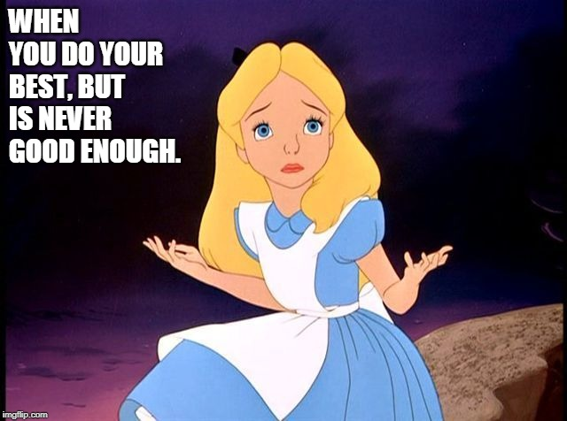 Alice in Wonderland |  WHEN YOU DO YOUR BEST, BUT IS NEVER GOOD ENOUGH. | image tagged in alice in wonderland,memes,god,hope,faith,peace | made w/ Imgflip meme maker