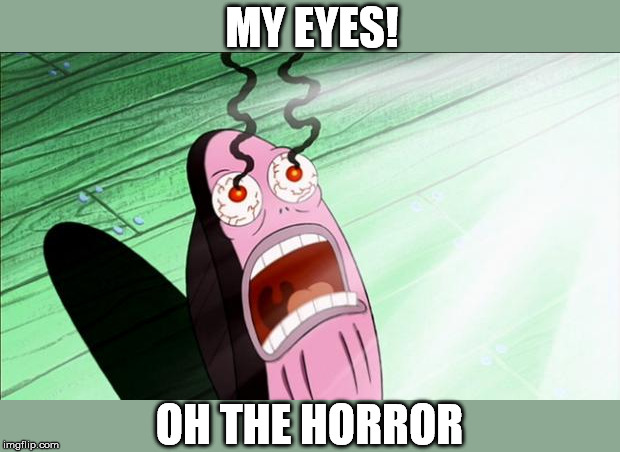 Spongebob My Eyes | MY EYES! OH THE HORROR | image tagged in spongebob my eyes | made w/ Imgflip meme maker