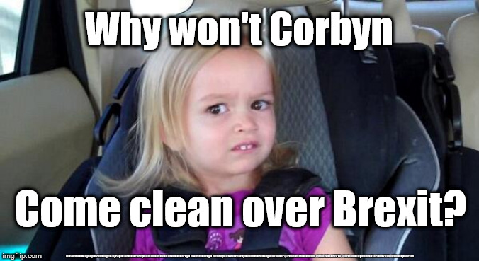 Corbyn - come clean over Brexit | Why won't Corbyn #JC4PMNOW #jc4pm2019 #gtto #jc4pm #cultofcorbyn #labourisdead #weaintcorbyn #wearecorbyn #Corbyn #NeverCorbyn #timeforchang | image tagged in brexit election 2019,brexit boris corbyn farage swinson trump,jc4pmnow gtto jc4pm2019,cultofcorbyn,labourisdead | made w/ Imgflip meme maker