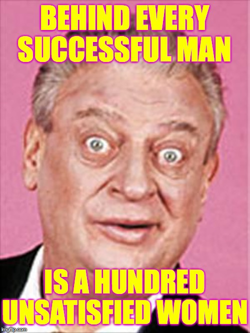 Maybe two hundred.  Race to one million points! A 44colt vs Heavencanwait event. Nov. 16 until...whenever ( : | BEHIND EVERY SUCCESSFUL MAN IS A HUNDRED UNSATISFIED WOMEN | image tagged in rodney dangerfield,memes,heavencanwait,44colt,race to one million points | made w/ Imgflip meme maker