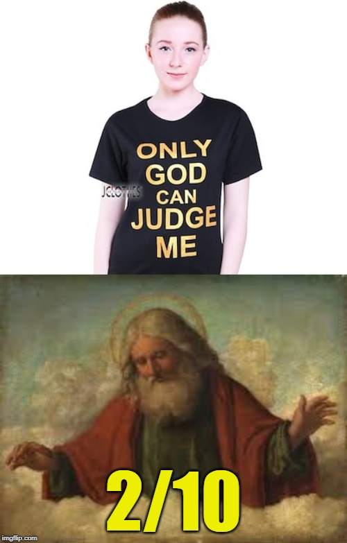 That was quick. | 2/10 | image tagged in god,only god can judge me | made w/ Imgflip meme maker