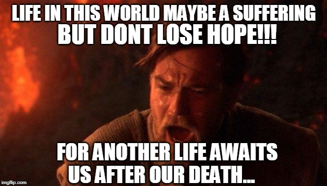 You Were The Chosen One (Star Wars) |  BUT DONT LOSE HOPE!!! LIFE IN THIS WORLD MAYBE A SUFFERING; FOR ANOTHER LIFE AWAITS US AFTER OUR DEATH... | image tagged in memes,you were the chosen one star wars | made w/ Imgflip meme maker