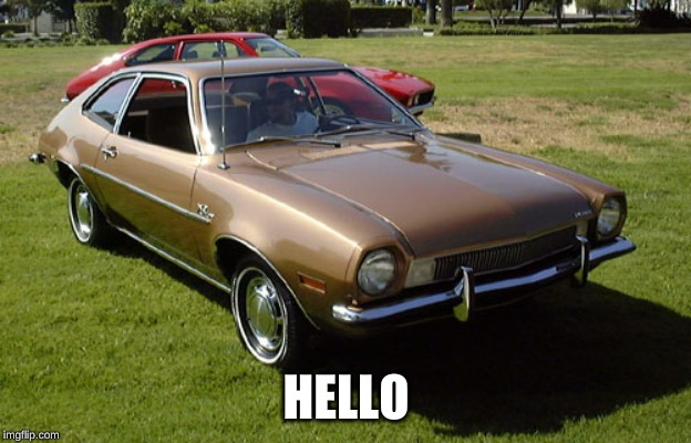 Ford Pinto | HELLO | image tagged in ford pinto | made w/ Imgflip meme maker