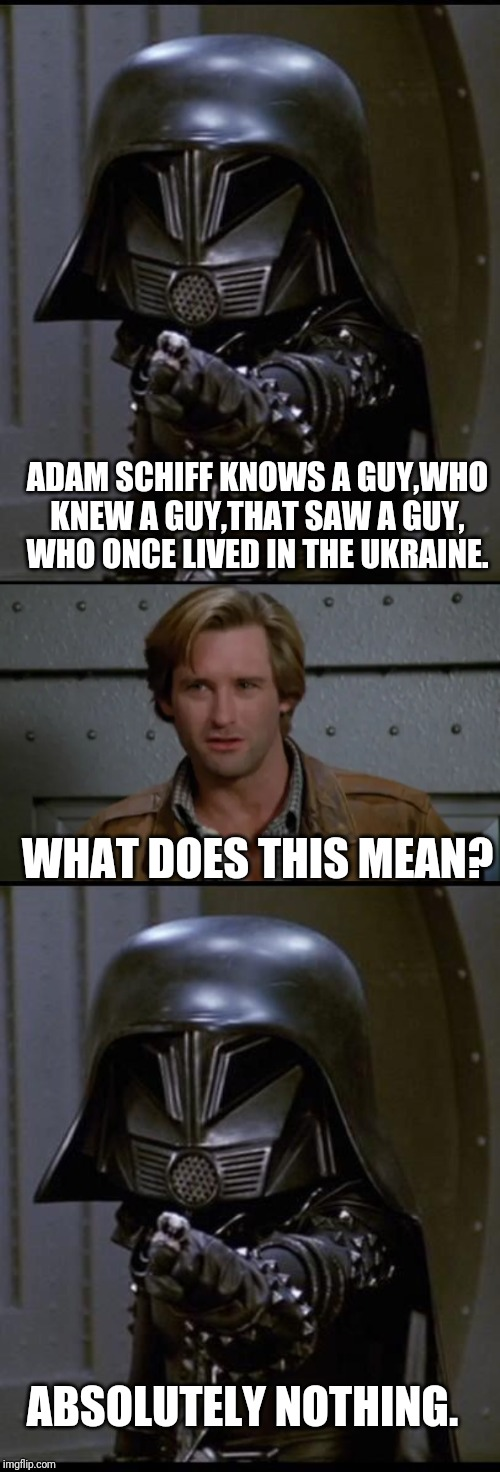 SPACEBALLS DOES POLITICS |  ADAM SCHIFF KNOWS A GUY,WHO KNEW A GUY,THAT SAW A GUY, WHO ONCE LIVED IN THE UKRAINE. WHAT DOES THIS MEAN? ABSOLUTELY NOTHING. | image tagged in adam schiff,spaceballs,dark helmet,political meme | made w/ Imgflip meme maker
