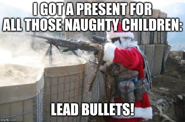 Hohoho |  I GOT A PRESENT FOR ALL THOSE NAUGHTY CHILDREN:; LEAD BULLETS! | image tagged in memes,hohoho | made w/ Imgflip meme maker