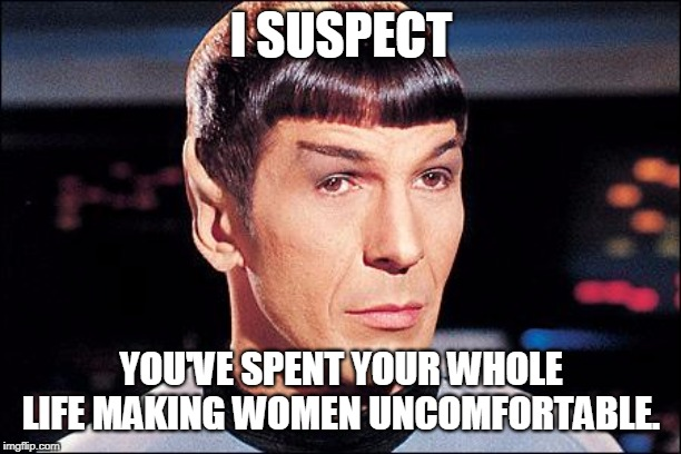 Condescending Spock | I SUSPECT YOU'VE SPENT YOUR WHOLE LIFE MAKING WOMEN UNCOMFORTABLE. | image tagged in condescending spock | made w/ Imgflip meme maker