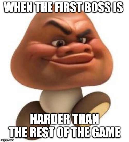 goomba boss | WHEN THE FIRST BOSS IS HARDER THAN THE REST OF THE GAME | image tagged in gamer,relatable,mario | made w/ Imgflip meme maker