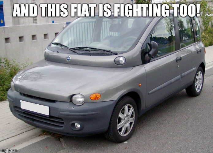 AND THIS FIAT IS FIGHTING TOO! | made w/ Imgflip meme maker