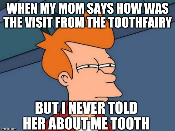 Futurama Fry | WHEN MY MOM SAYS HOW WAS THE VISIT FROM THE TOOTHFAIRY BUT I NEVER TOLD HER ABOUT ME TOOTH | image tagged in memes,futurama fry | made w/ Imgflip meme maker