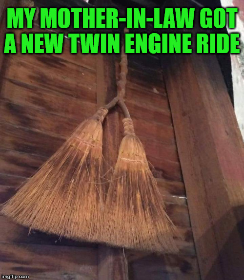 She always sweeps in to disrupt our lives. | MY MOTHER-IN-LAW GOT A NEW TWIN ENGINE RIDE | image tagged in mother in law,broom,wicked witch | made w/ Imgflip meme maker