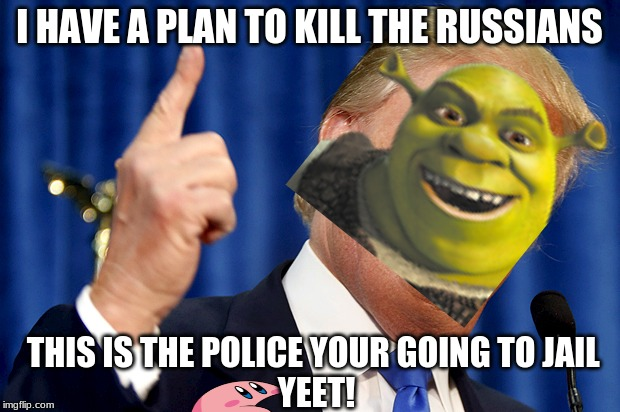 Donald Trump | I HAVE A PLAN TO KILL THE RUSSIANS THIS IS THE POLICE YOUR GOING TO JAIL  YEET! | image tagged in donald trump | made w/ Imgflip meme maker