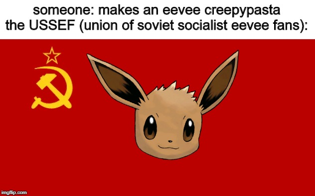 PROTECT THE EEVEE COMRADES! |  someone: makes an eevee creepypasta the USSEF (union of soviet socialist eevee fans): | image tagged in mother russia,soviet union,russia,eevee,ussr,protection | made w/ Imgflip meme maker