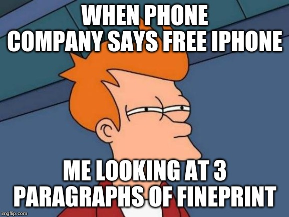 Futurama Fry | WHEN PHONE COMPANY SAYS FREE IPHONE ME LOOKING AT 3 PARAGRAPHS OF FINEPRINT | image tagged in memes,futurama fry | made w/ Imgflip meme maker